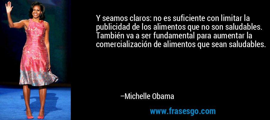 Y seamos claros: no es suficiente con limitar la publicidad de los alimentos que no son saludables. También va a ser fundamental para aumentar la comercialización de alimentos que sean saludables. – Michelle Obama