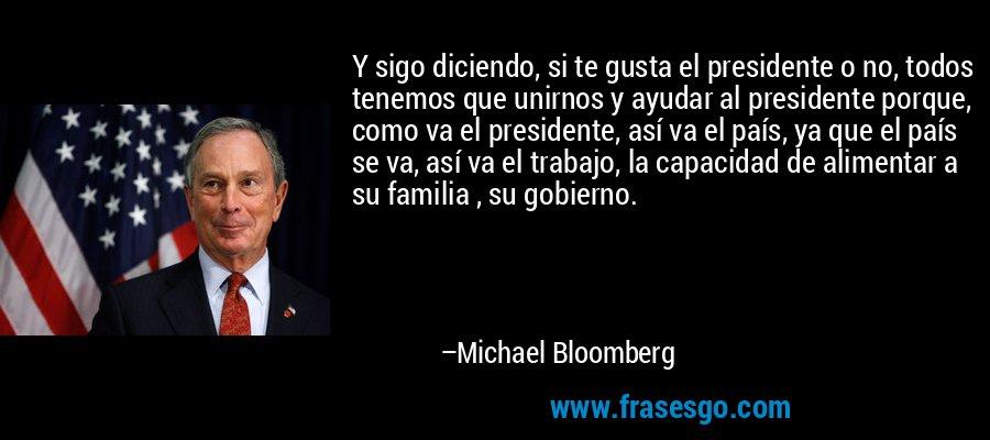Y sigo diciendo, si te gusta el presidente o no, todos tenemos que unirnos y ayudar al presidente porque, como va el presidente, así va el país, ya que el país se va, así va el trabajo, la capacidad de alimentar a su familia , su gobierno. – Michael Bloomberg