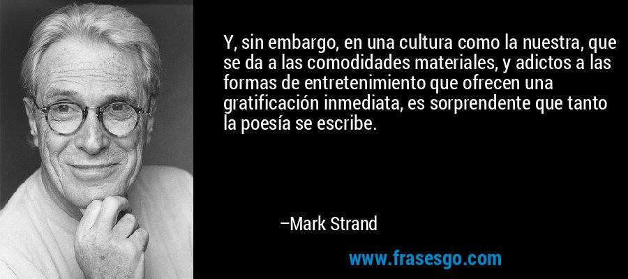 Y, sin embargo, en una cultura como la nuestra, que se da a las comodidades materiales, y adictos a las formas de entretenimiento que ofrecen una gratificación inmediata, es sorprendente que tanto la poesía se escribe. – Mark Strand