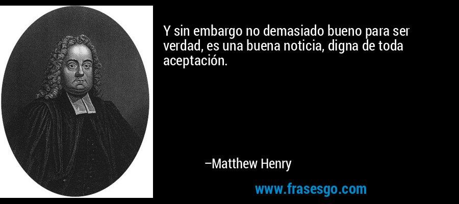 Y sin embargo no demasiado bueno para ser verdad, es una buena noticia, digna de toda aceptación. – Matthew Henry