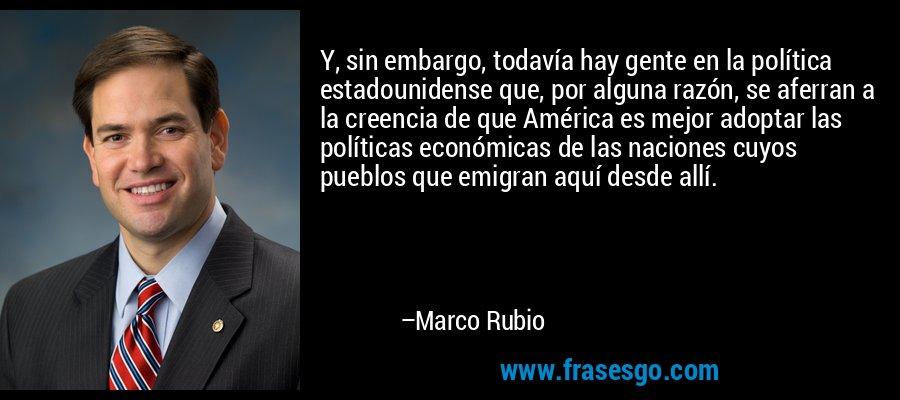 Y, sin embargo, todavía hay gente en la política estadounidense que, por alguna razón, se aferran a la creencia de que América es mejor adoptar las políticas económicas de las naciones cuyos pueblos que emigran aquí desde allí. – Marco Rubio
