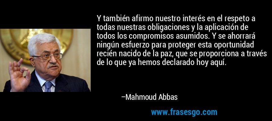 Y también afirmo nuestro interés en el respeto a todas nuestras obligaciones y la aplicación de todos los compromisos asumidos. Y se ahorrará ningún esfuerzo para proteger esta oportunidad recién nacido de la paz, que se proporciona a través de lo que ya hemos declarado hoy aquí. – Mahmoud Abbas