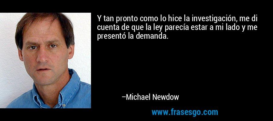 Y tan pronto como lo hice la investigación, me di cuenta de que la ley parecía estar a mi lado y me presentó la demanda. – Michael Newdow