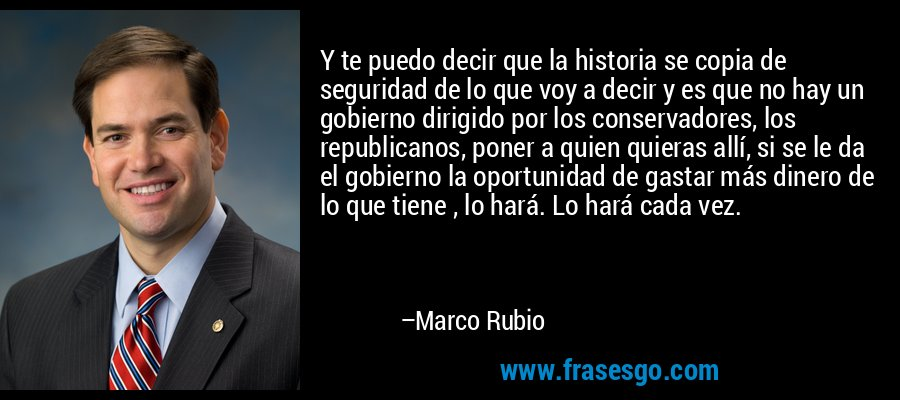Y te puedo decir que la historia se copia de seguridad de lo que voy a decir y es que no hay un gobierno dirigido por los conservadores, los republicanos, poner a quien quieras allí, si se le da el gobierno la oportunidad de gastar más dinero de lo que tiene , lo hará. Lo hará cada vez. – Marco Rubio