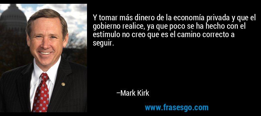Y tomar más dinero de la economía privada y que el gobierno realice, ya que poco se ha hecho con el estímulo no creo que es el camino correcto a seguir. – Mark Kirk