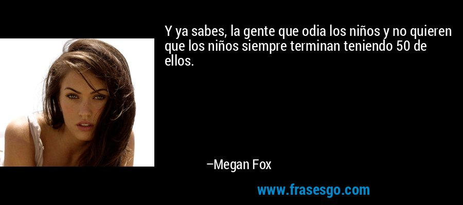 Y ya sabes, la gente que odia los niños y no quieren que los niños siempre terminan teniendo 50 de ellos. – Megan Fox