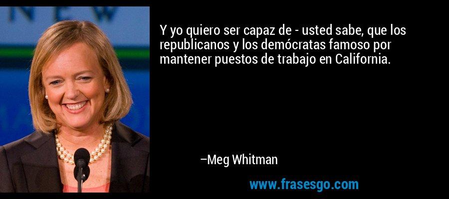 Y yo quiero ser capaz de - usted sabe, que los republicanos y los demócratas famoso por mantener puestos de trabajo en California. – Meg Whitman