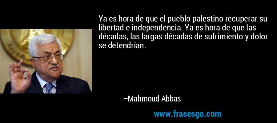 Ya es hora de que el pueblo palestino recuperar su libertad e independencia. Ya es hora de que las décadas, las largas décadas de sufrimiento y dolor se detendrían. – Mahmoud Abbas