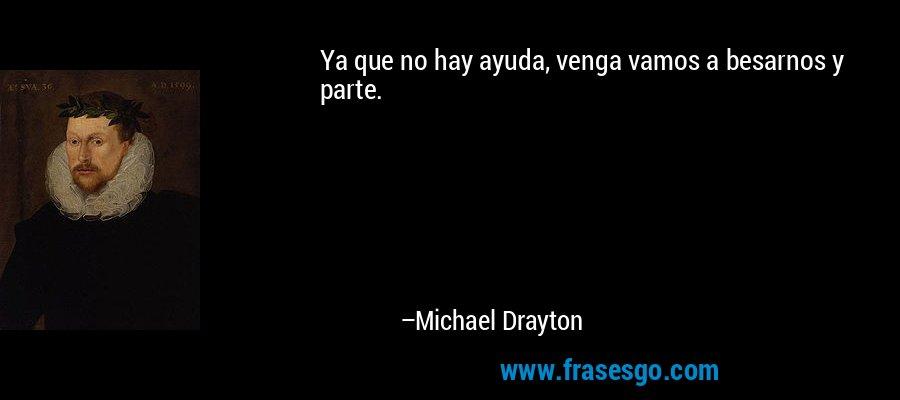 Ya que no hay ayuda, venga vamos a besarnos y parte. – Michael Drayton