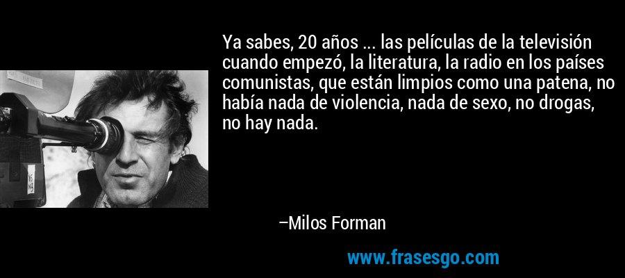 Ya sabes, 20 años ... las películas de la televisión cuando empezó, la literatura, la radio en los países comunistas, que están limpios como una patena, no había nada de violencia, nada de sexo, no drogas, no hay nada. – Milos Forman