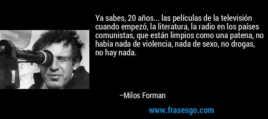 Ya sabes, 20 años... las películas de la televisión cuando empezó, la literatura, la radio en los países comunistas, que están limpios como una patena, no había nada de violencia, nada de sexo, no drogas, no hay nada. – Milos Forman