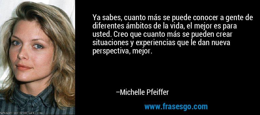 Ya sabes, cuanto más se puede conocer a gente de diferentes ámbitos de la vida, el mejor es para usted. Creo que cuanto más se pueden crear situaciones y experiencias que le dan nueva perspectiva, mejor. – Michelle Pfeiffer