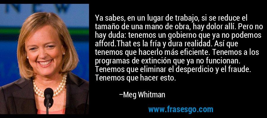 Ya sabes, en un lugar de trabajo, si se reduce el tamaño de una mano de obra, hay dolor allí. Pero no hay duda: tenemos un gobierno que ya no podemos afford.That es la fría y dura realidad. Así que tenemos que hacerlo más eficiente. Tenemos a los programas de extinción que ya no funcionan. Tenemos que eliminar el desperdicio y el fraude. Tenemos que hacer esto. – Meg Whitman