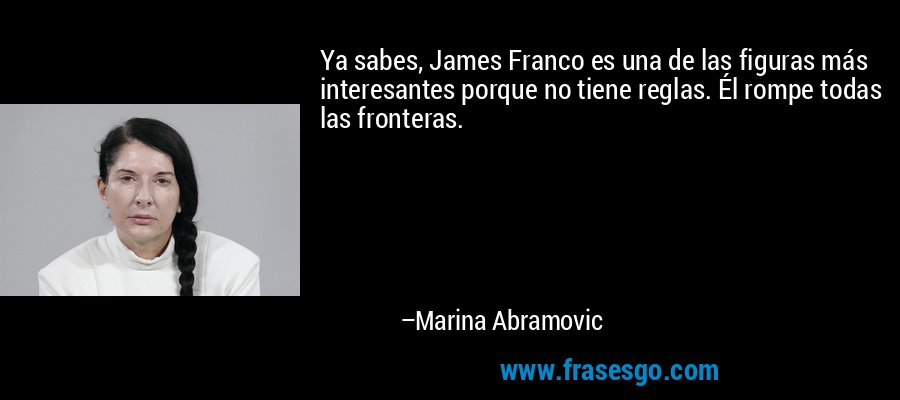 Ya sabes, James Franco es una de las figuras más interesantes porque no tiene reglas. Él rompe todas las fronteras. – Marina Abramovic