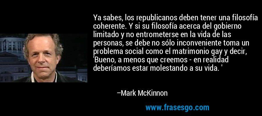 Ya sabes, los republicanos deben tener una filosofía coherente. Y si su filosofía acerca del gobierno limitado y no entrometerse en la vida de las personas, se debe no sólo inconveniente toma un problema social como el matrimonio gay y decir, 'Bueno, a menos que creemos - en realidad deberíamos estar molestando a su vida. ' – Mark McKinnon