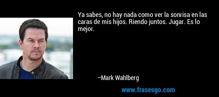 Ya sabes, no hay nada como ver la sonrisa en las caras de mis hijos. Riendo juntos. Jugar. Es lo mejor. – Mark Wahlberg