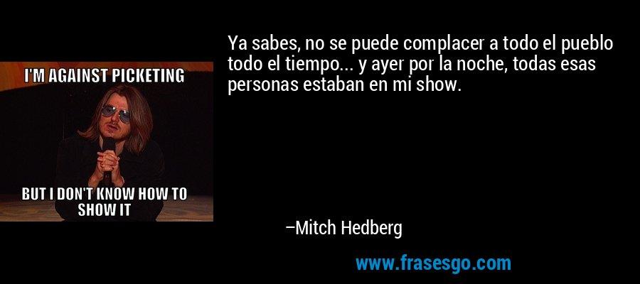 Ya sabes, no se puede complacer a todo el pueblo todo el tiempo... y ayer por la noche, todas esas personas estaban en mi show. – Mitch Hedberg