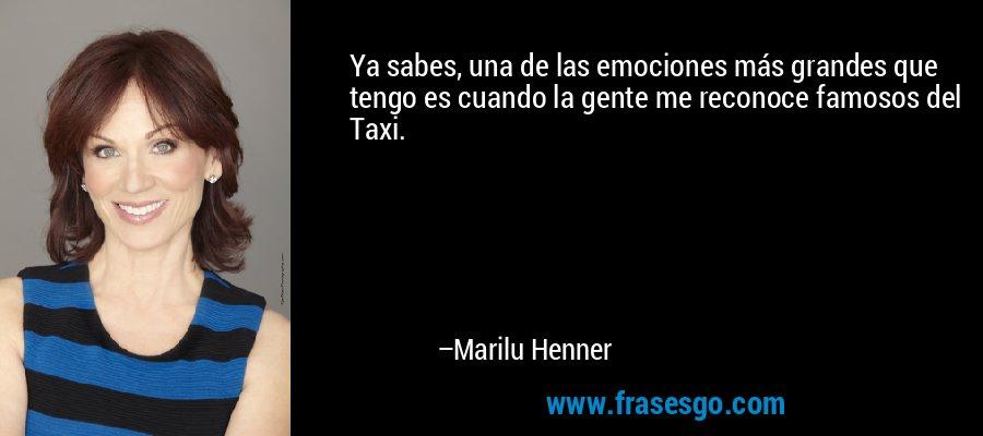 Ya sabes, una de las emociones más grandes que tengo es cuando la gente me reconoce famosos del Taxi. – Marilu Henner