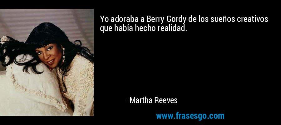 Yo adoraba a Berry Gordy de los sueños creativos que había hecho realidad. – Martha Reeves