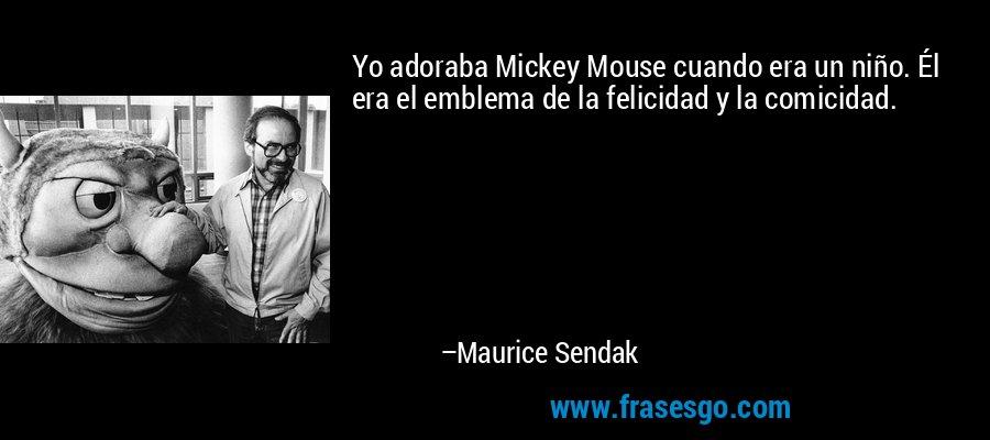 Yo adoraba Mickey Mouse cuando era un niño. Él era el emblema de la felicidad y la comicidad. – Maurice Sendak