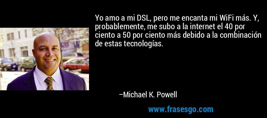 Yo amo a mi DSL, pero me encanta mi WiFi más. Y, probablemente, me subo a la internet el 40 por ciento a 50 por ciento más debido a la combinación de estas tecnologías. – Michael K. Powell