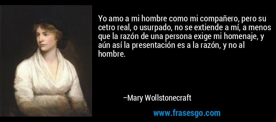 Yo amo a mi hombre como mi compañero, pero su cetro real, o usurpado, no se extiende a mí, a menos que la razón de una persona exige mi homenaje, y aún así la presentación es a la razón, y no al hombre. – Mary Wollstonecraft