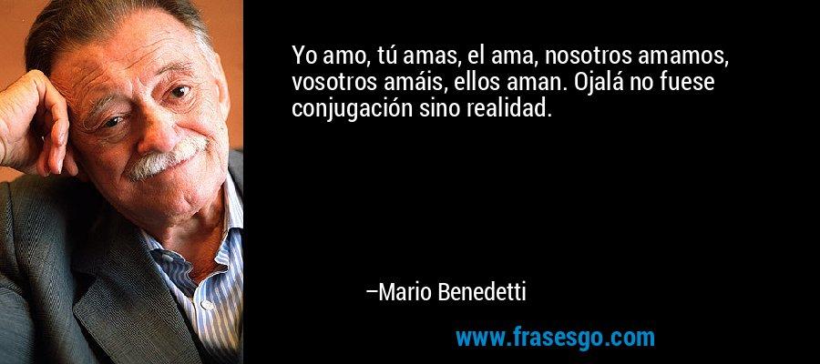 Yo amo, tú amas, el ama, nosotros amamos, vosotros amáis, ellos aman. Ojalá no fuese conjugación sino realidad. – Mario Benedetti