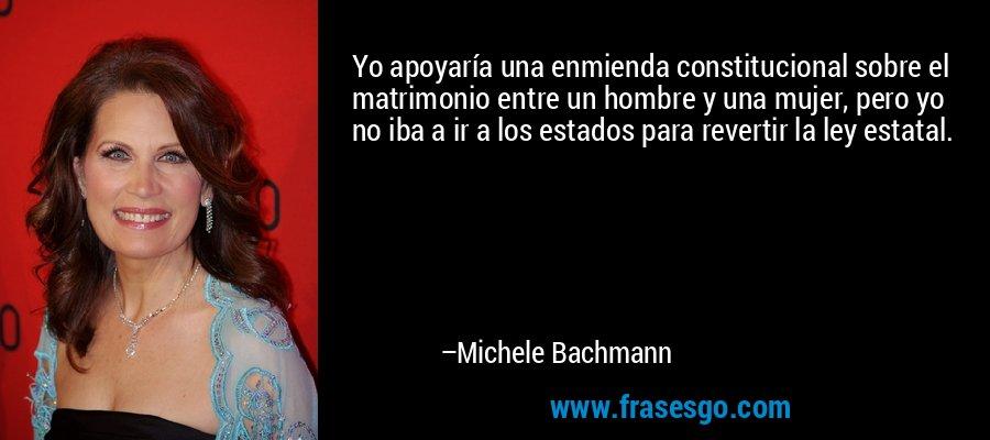 Yo apoyaría una enmienda constitucional sobre el matrimonio entre un hombre y una mujer, pero yo no iba a ir a los estados para revertir la ley estatal. – Michele Bachmann