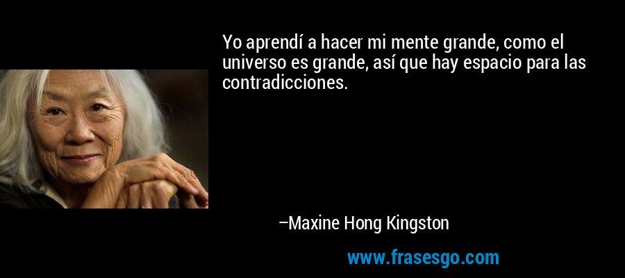 Yo aprendí a hacer mi mente grande, como el universo es grande, así que hay espacio para las contradicciones. – Maxine Hong Kingston