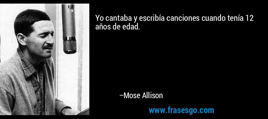 Yo cantaba y escribía canciones cuando tenía 12 años de edad. – Mose Allison
