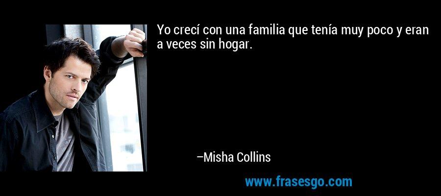 Yo crecí con una familia que tenía muy poco y eran a veces sin hogar. – Misha Collins