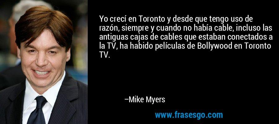 Yo crecí en Toronto y desde que tengo uso de razón, siempre y cuando no había cable, incluso las antiguas cajas de cables que estaban conectados a la TV, ha habido películas de Bollywood en Toronto TV. – Mike Myers
