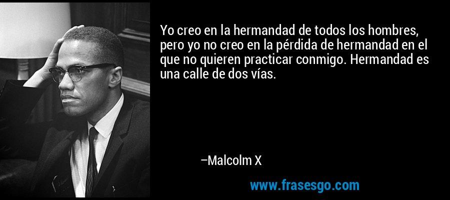 Yo creo en la hermandad de todos los hombres, pero yo no creo en la pérdida de hermandad en el que no quieren practicar conmigo. Hermandad es una calle de dos vías. – Malcolm X