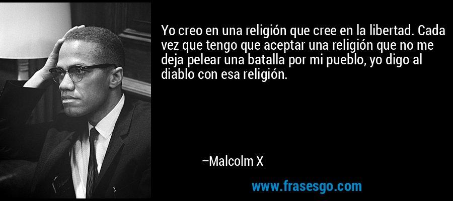 Yo creo en una religión que cree en la libertad. Cada vez que tengo que aceptar una religión que no me deja pelear una batalla por mi pueblo, yo digo al diablo con esa religión. – Malcolm X