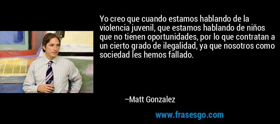 Yo creo que cuando estamos hablando de la violencia juvenil, que estamos hablando de niños que no tienen oportunidades, por lo que contratan a un cierto grado de ilegalidad, ya que nosotros como sociedad les hemos fallado. – Matt Gonzalez