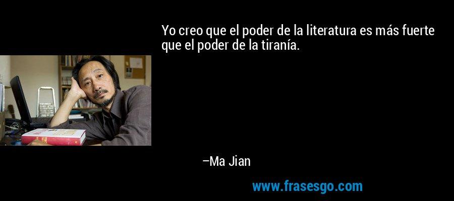 Yo creo que el poder de la literatura es más fuerte que el poder de la tiranía. – Ma Jian