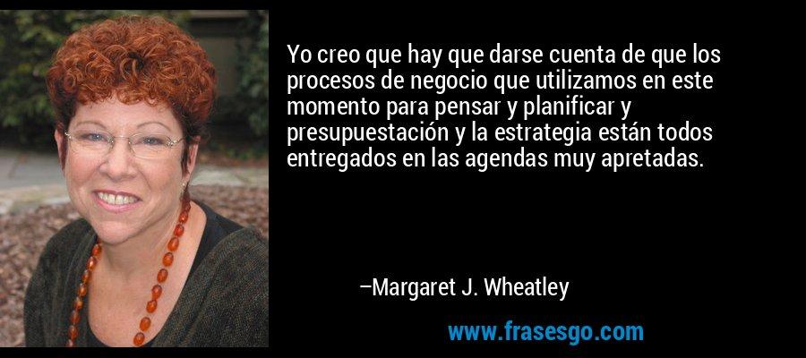 Yo creo que hay que darse cuenta de que los procesos de negocio que utilizamos en este momento para pensar y planificar y presupuestación y la estrategia están todos entregados en las agendas muy apretadas. – Margaret J. Wheatley