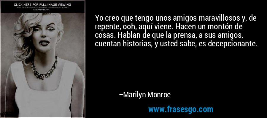 Yo creo que tengo unos amigos maravillosos y, de repente, ooh, aquí viene. Hacen un montón de cosas. Hablan de que la prensa, a sus amigos, cuentan historias, y usted sabe, es decepcionante. – Marilyn Monroe