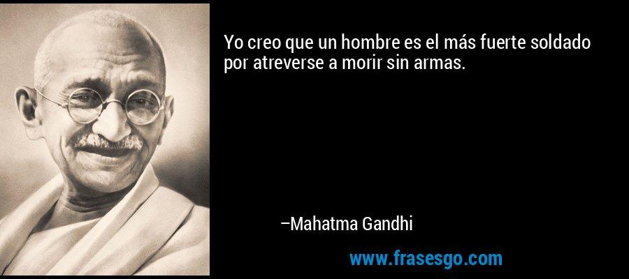 Yo creo que un hombre es el más fuerte soldado por atreverse a morir sin armas. – Mahatma Gandhi