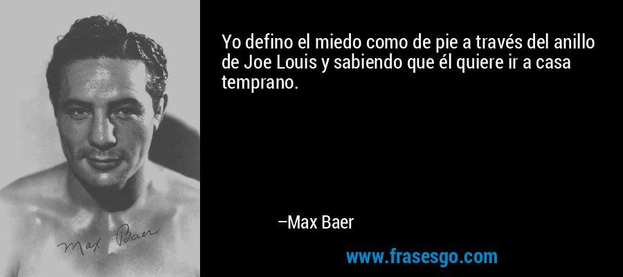 Yo defino el miedo como de pie a través del anillo de Joe Louis y sabiendo que él quiere ir a casa temprano. – Max Baer