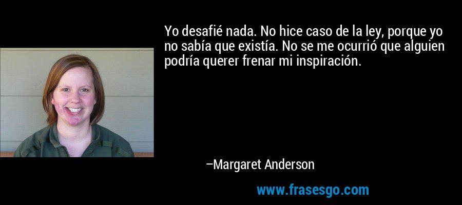 Yo desafié nada. No hice caso de la ley, porque yo no sabía que existía. No se me ocurrió que alguien podría querer frenar mi inspiración. – Margaret Anderson