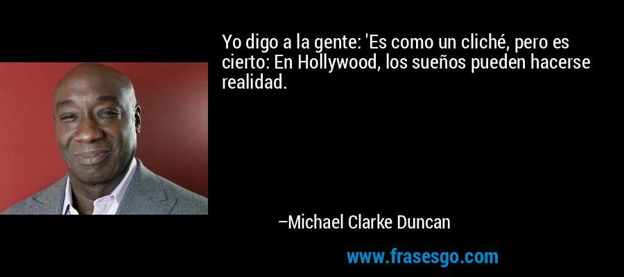 Yo digo a la gente: 'Es como un cliché, pero es cierto: En Hollywood, los sueños pueden hacerse realidad. – Michael Clarke Duncan