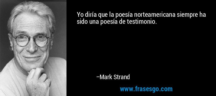 Yo diría que la poesía norteamericana siempre ha sido una poesía de testimonio. – Mark Strand