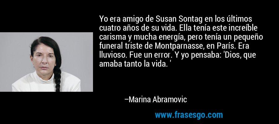 Yo era amigo de Susan Sontag en los últimos cuatro años de su vida. Ella tenía este increíble carisma y mucha energía, pero tenía un pequeño funeral triste de Montparnasse, en París. Era lluvioso. Fue un error. Y yo pensaba: 'Dios, que amaba tanto la vida. ' – Marina Abramovic
