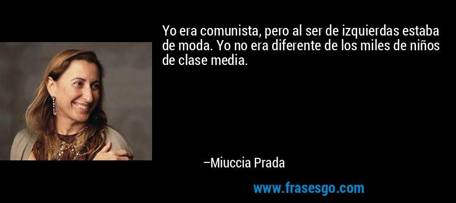Yo era comunista, pero al ser de izquierdas estaba de moda. Yo no era diferente de los miles de niños de clase media. – Miuccia Prada