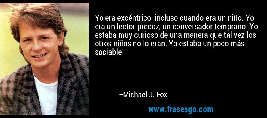 Yo era excéntrico, incluso cuando era un niño. Yo era un lector precoz, un conversador temprano. Yo estaba muy curioso de una manera que tal vez los otros niños no lo eran. Yo estaba un poco más sociable. – Michael J. Fox