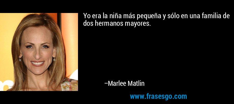 Yo era la niña más pequeña y sólo en una familia de dos hermanos mayores. – Marlee Matlin