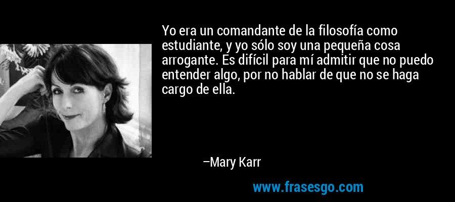 Yo era un comandante de la filosofía como estudiante, y yo sólo soy una pequeña cosa arrogante. Es difícil para mí admitir que no puedo entender algo, por no hablar de que no se haga cargo de ella. – Mary Karr