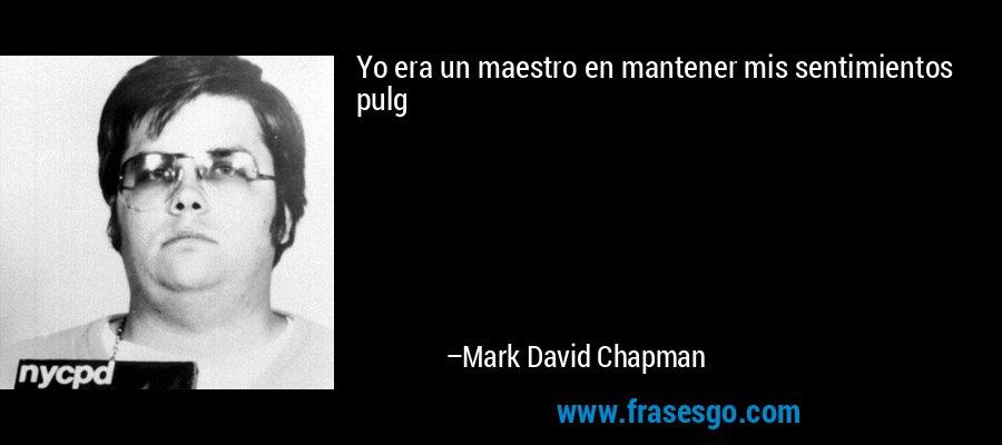 Yo era un maestro en mantener mis sentimientos pulg – Mark David Chapman