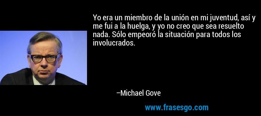Yo era un miembro de la unión en mi juventud, así y me fui a la huelga, y yo no creo que sea resuelto nada. Sólo empeoró la situación para todos los involucrados. – Michael Gove